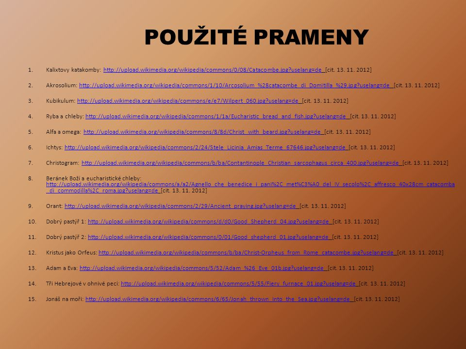 POUŽITÉ PRAMENY 1. Kalixtovy katakomby: http://upload.wikimedia.org/wikipedia/commons/0/08/Catacombe.jpg uselang=de [cit. 13. 11. 2012]